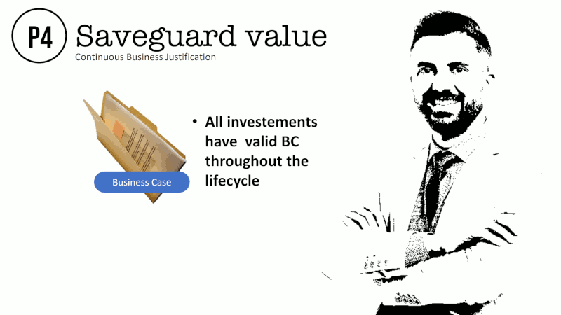Saveguard value Continuous Business Justification All investements have valid BC throughout the lifecycle Business Case